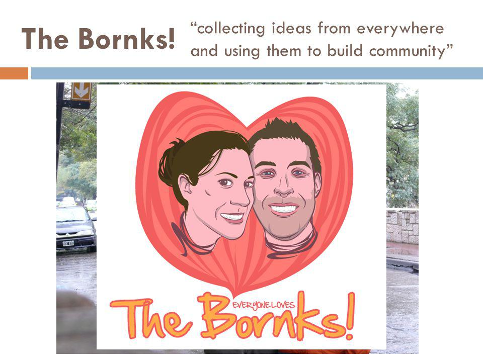 collecting ideas from everywhere and using them to build community The Bornks!