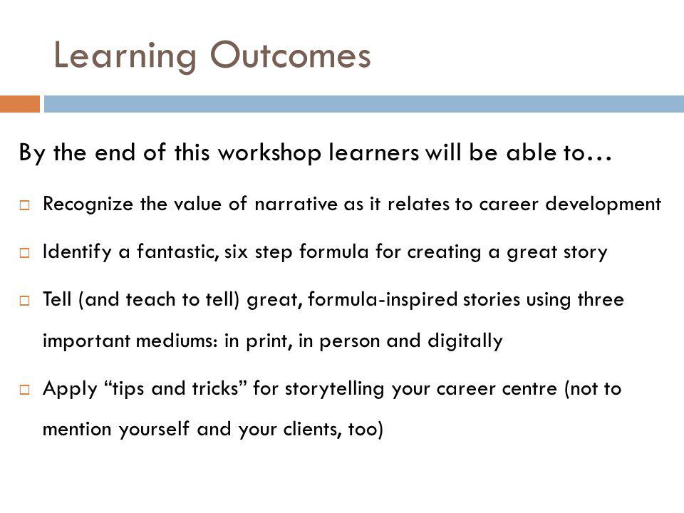 Learning Outcomes By the end of this workshop learners will be able to…  Recognize the value of narrative as it relates to career development  Identify a fantastic, six step formula for creating a great story  Tell (and teach to tell) great, formula-inspired stories using three important mediums: in print, in person and digitally  Apply tips and tricks for storytelling your career centre (not to mention yourself and your clients, too)