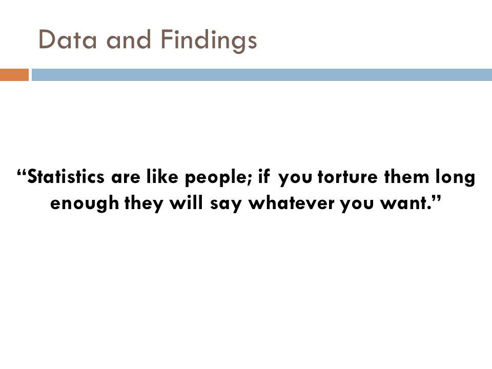 Statistics are like people; if you torture them long enough they will say whatever you want. Data and Findings