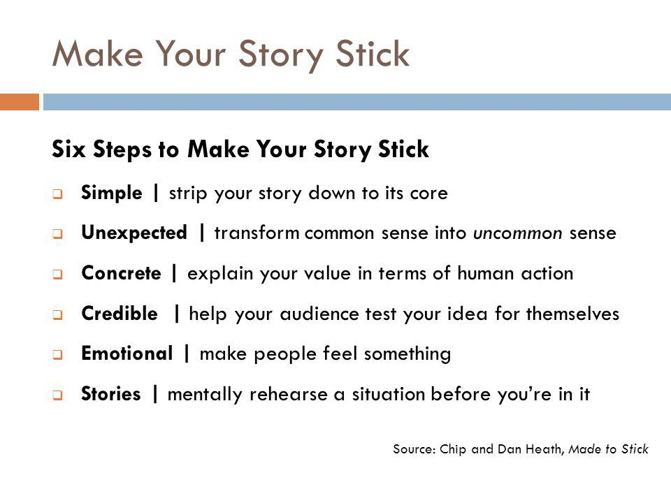 Make Your Story Stick Source: Chip and Dan Heath, Made to Stick Six Steps to Make Your Story Stick  Simple | strip your story down to its core  Unexpected | transform common sense into uncommon sense  Concrete | explain your value in terms of human action  Credible | help your audience test your idea for themselves  Emotional | make people feel something  Stories | mentally rehearse a situation before you're in it