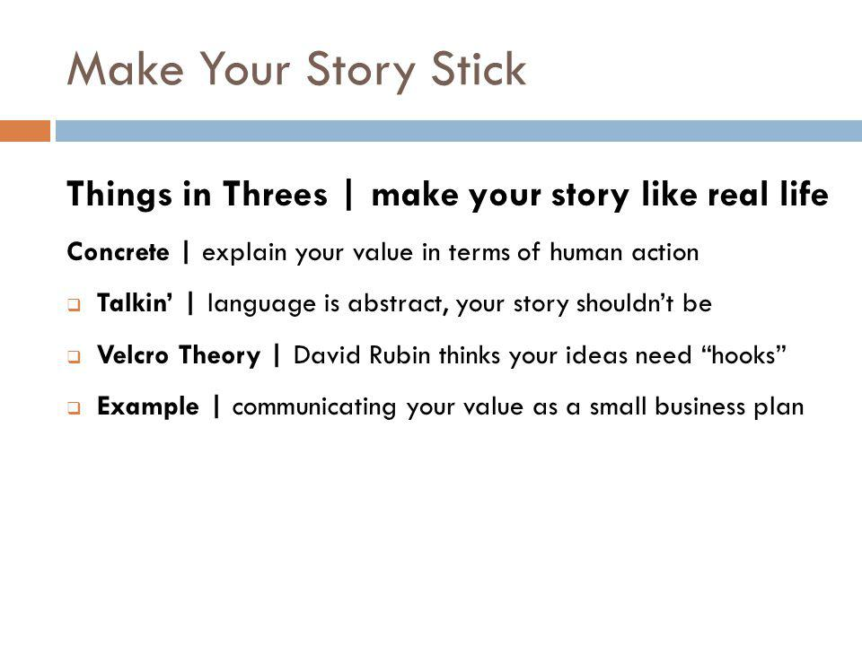 Make Your Story Stick Things in Threes | make your story like real life Concrete | explain your value in terms of human action  Talkin' | language is abstract, your story shouldn't be  Velcro Theory | David Rubin thinks your ideas need hooks  Example | communicating your value as a small business plan