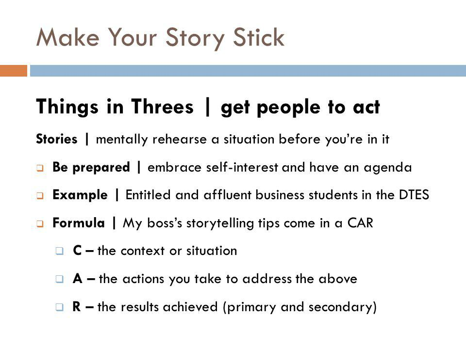 Make Your Story Stick Things in Threes | get people to act Stories | mentally rehearse a situation before you're in it  Be prepared | embrace self-interest and have an agenda  Example | Entitled and affluent business students in the DTES  Formula | My boss's storytelling tips come in a CAR  C – the context or situation  A – the actions you take to address the above  R – the results achieved (primary and secondary)