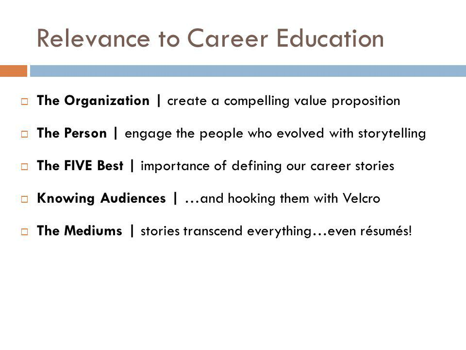 Relevance to Career Education  The Organization | create a compelling value proposition  The Person | engage the people who evolved with storytelling  The FIVE Best | importance of defining our career stories  Knowing Audiences | …and hooking them with Velcro  The Mediums | stories transcend everything…even résumés!