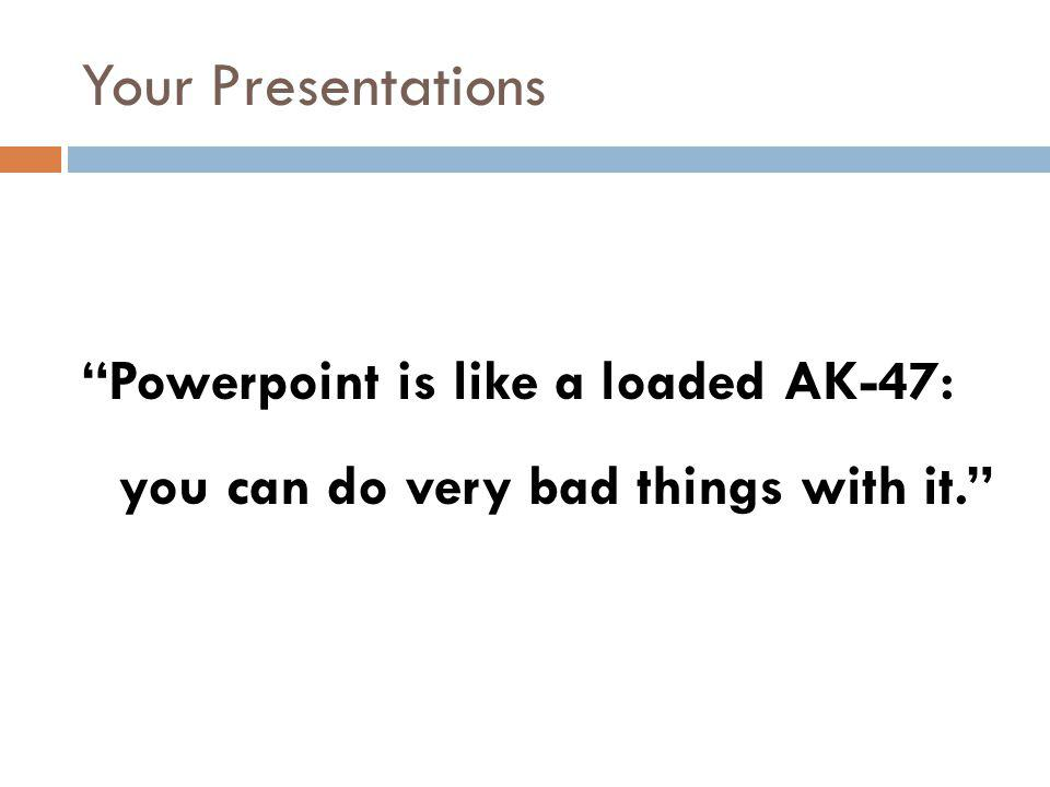 Your Presentations Powerpoint is like a loaded AK-47: you can do very bad things with it.