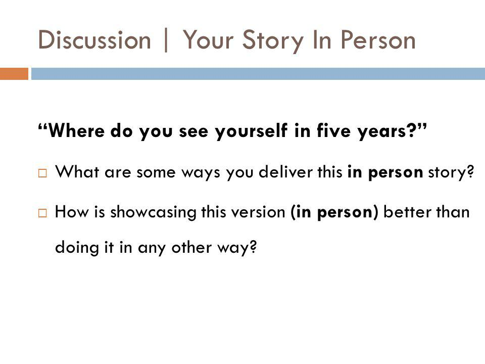 Discussion | Your Story In Person Where do you see yourself in five years  What are some ways you deliver this in person story.
