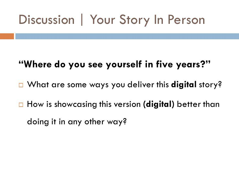 Discussion | Your Story In Person Where do you see yourself in five years  What are some ways you deliver this digital story.