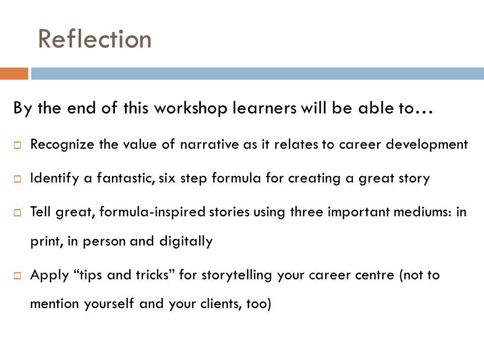 Reflection By the end of this workshop learners will be able to…  Recognize the value of narrative as it relates to career development  Identify a fantastic, six step formula for creating a great story  Tell great, formula-inspired stories using three important mediums: in print, in person and digitally  Apply tips and tricks for storytelling your career centre (not to mention yourself and your clients, too)