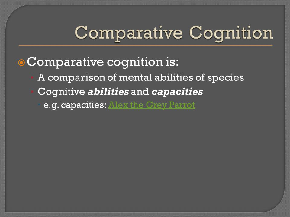  Comparative cognition is: A comparison of mental abilities of species Cognitive abilities and capacities  e.g.