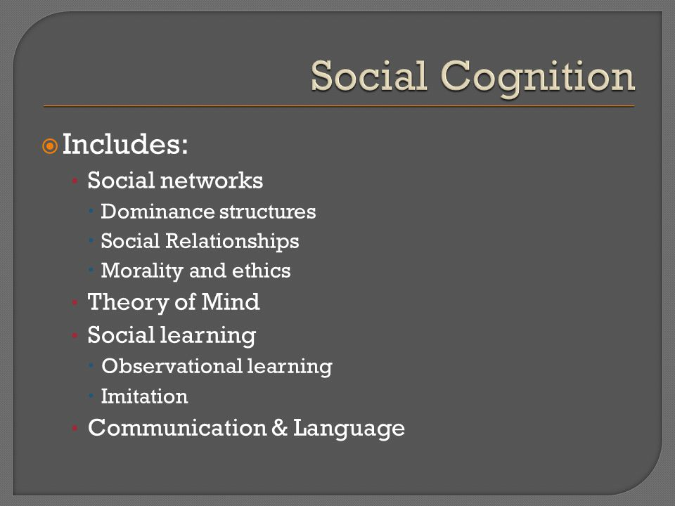  Includes: Social networks  Dominance structures  Social Relationships  Morality and ethics Theory of Mind Social learning  Observational learning  Imitation Communication & Language