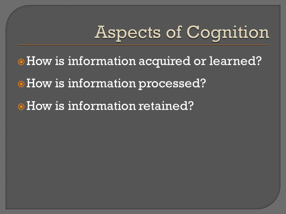  How is information acquired or learned.  How is information processed.