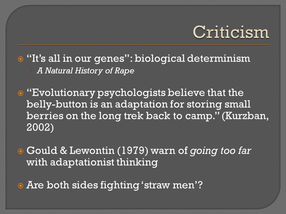  It's all in our genes : biological determinism A Natural History of Rape  Evolutionary psychologists believe that the belly-button is an adaptation for storing small berries on the long trek back to camp. (Kurzban, 2002)  Gould & Lewontin (1979) warn of going too far with adaptationist thinking  Are both sides fighting 'straw men'