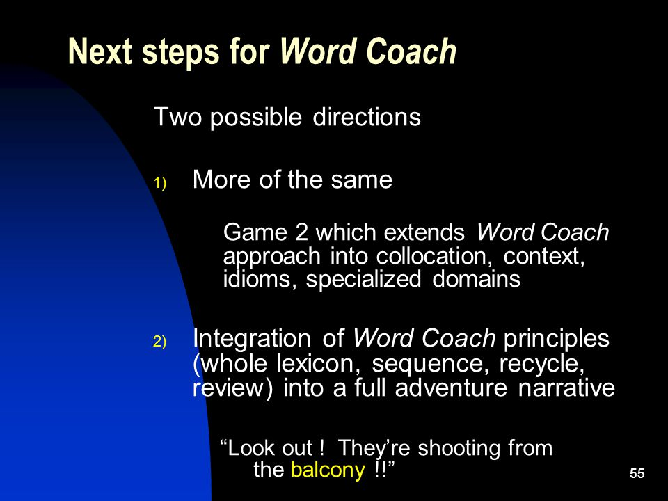 55 Two possible directions 1) More of the same Game 2 which extends Word Coach approach into collocation, context, idioms, specialized domains 2) Integration of Word Coach principles (whole lexicon, sequence, recycle, review) into a full adventure narrative Look out .