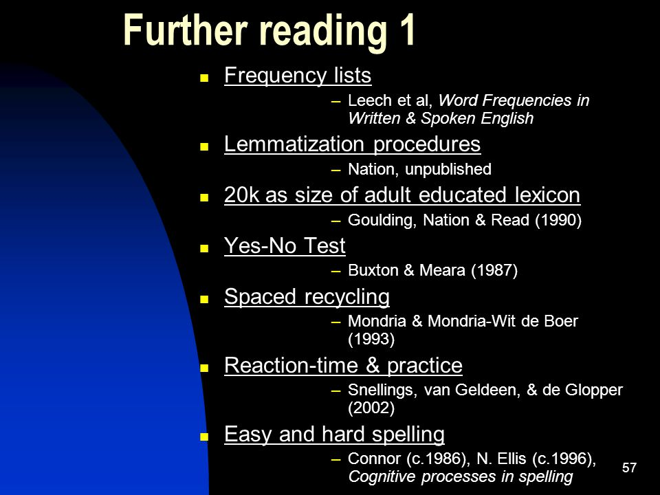 57 Further reading 1 Frequency lists –Leech et al, Word Frequencies in Written & Spoken English Lemmatization procedures –Nation, unpublished 20k as size of adult educated lexicon –Goulding, Nation & Read (1990) Yes-No Test –Buxton & Meara (1987) Spaced recycling –Mondria & Mondria-Wit de Boer (1993) Reaction-time & practice –Snellings, van Geldeen, & de Glopper (2002) Easy and hard spelling –Connor (c.1986), N.