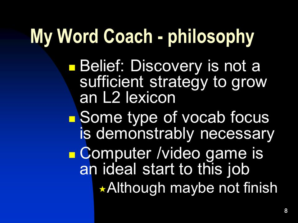 8 Belief: Discovery is not a sufficient strategy to grow an L2 lexicon Some type of vocab focus is demonstrably necessary Computer /video game is an ideal start to this job  Although maybe not finish My Word Coach - philosophy