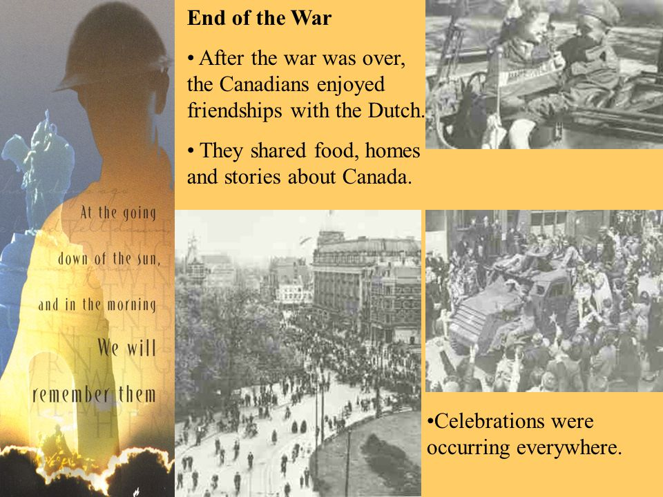 End of the War After the war was over, the Canadians enjoyed friendships with the Dutch.