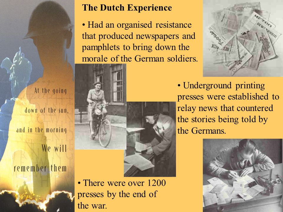 The Dutch Experience Had an organised resistance that produced newspapers and pamphlets to bring down the morale of the German soldiers.