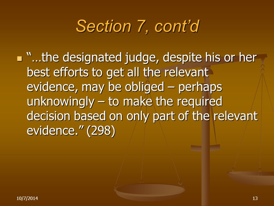 10/7/201413 Section 7, cont'd …the designated judge, despite his or her best efforts to get all the relevant evidence, may be obliged – perhaps unknowingly – to make the required decision based on only part of the relevant evidence. (298) …the designated judge, despite his or her best efforts to get all the relevant evidence, may be obliged – perhaps unknowingly – to make the required decision based on only part of the relevant evidence. (298)