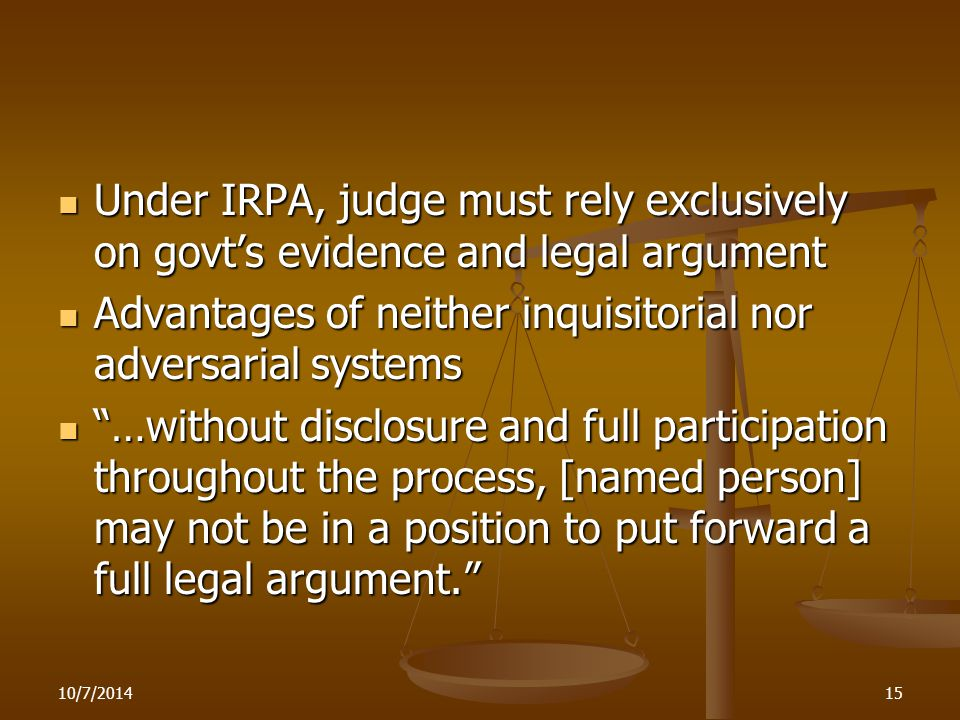 10/7/201415 Under IRPA, judge must rely exclusively on govt's evidence and legal argument Under IRPA, judge must rely exclusively on govt's evidence and legal argument Advantages of neither inquisitorial nor adversarial systems Advantages of neither inquisitorial nor adversarial systems …without disclosure and full participation throughout the process, [named person] may not be in a position to put forward a full legal argument. …without disclosure and full participation throughout the process, [named person] may not be in a position to put forward a full legal argument.