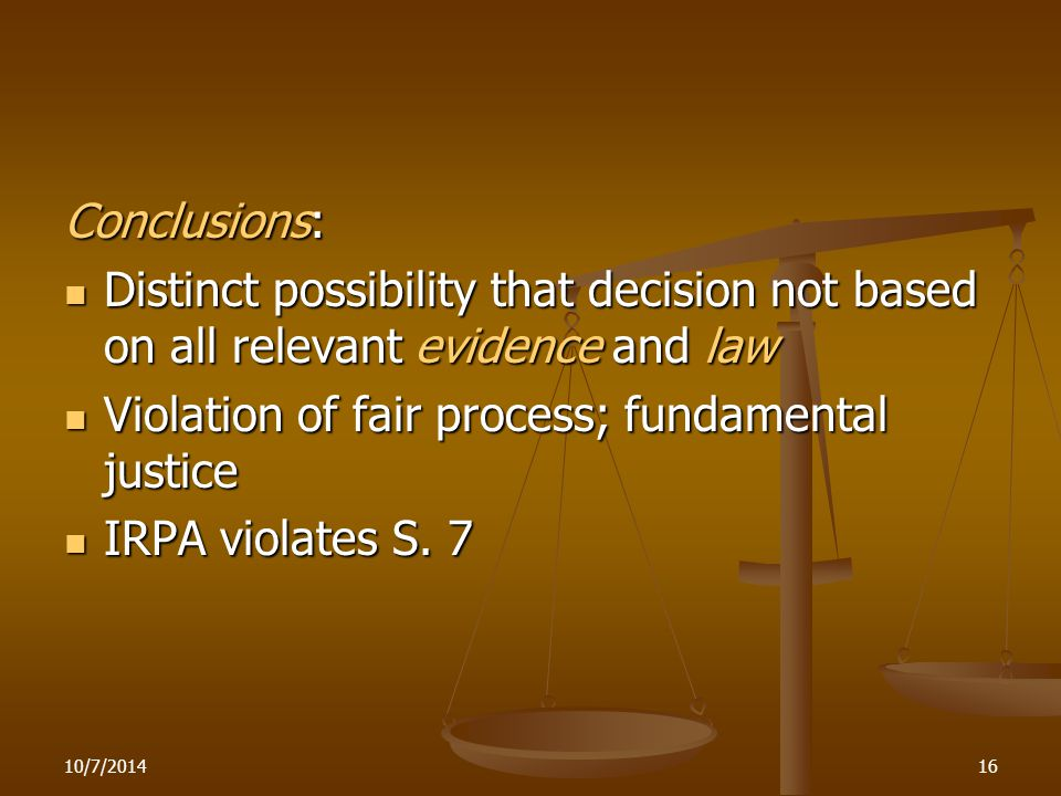 Conclusions: Distinct possibility that decision not based on all relevant evidence and law Distinct possibility that decision not based on all relevant evidence and law Violation of fair process; fundamental justice Violation of fair process; fundamental justice IRPA violates S.