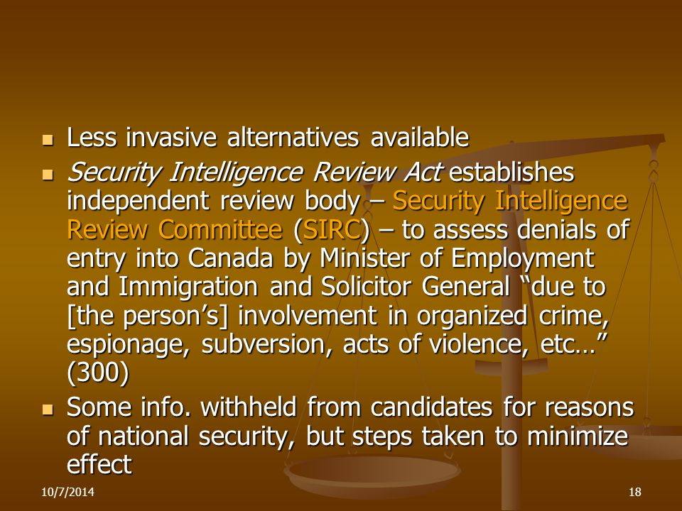 10/7/201418 Less invasive alternatives available Less invasive alternatives available Security Intelligence Review Act establishes independent review body – Security Intelligence Review Committee (SIRC) – to assess denials of entry into Canada by Minister of Employment and Immigration and Solicitor General due to [the person's] involvement in organized crime, espionage, subversion, acts of violence, etc… (300) Security Intelligence Review Act establishes independent review body – Security Intelligence Review Committee (SIRC) – to assess denials of entry into Canada by Minister of Employment and Immigration and Solicitor General due to [the person's] involvement in organized crime, espionage, subversion, acts of violence, etc… (300) Some info.