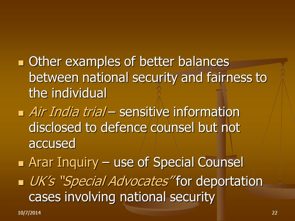 10/7/201422 Other examples of better balances between national security and fairness to the individual Other examples of better balances between national security and fairness to the individual Air India trial – sensitive information disclosed to defence counsel but not accused Air India trial – sensitive information disclosed to defence counsel but not accused Arar Inquiry – use of Special Counsel Arar Inquiry – use of Special Counsel UK's Special Advocates for deportation cases involving national security UK's Special Advocates for deportation cases involving national security