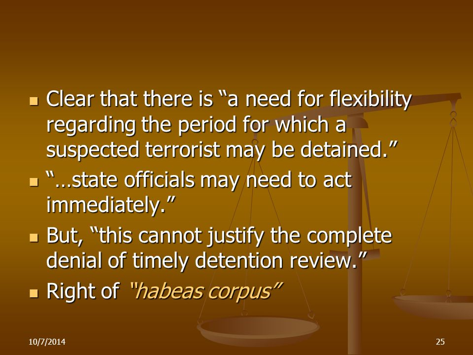 10/7/201425 Clear that there is a need for flexibility regarding the period for which a suspected terrorist may be detained. Clear that there is a need for flexibility regarding the period for which a suspected terrorist may be detained. …state officials may need to act immediately. …state officials may need to act immediately. But, this cannot justify the complete denial of timely detention review. But, this cannot justify the complete denial of timely detention review. Right of habeas corpus Right of habeas corpus