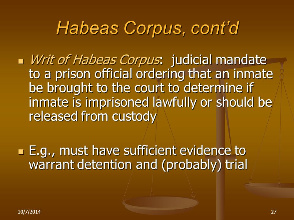 Habeas Corpus, cont'd Writ of Habeas Corpus: judicial mandate to a prison official ordering that an inmate be brought to the court to determine if inmate is imprisoned lawfully or should be released from custody Writ of Habeas Corpus: judicial mandate to a prison official ordering that an inmate be brought to the court to determine if inmate is imprisoned lawfully or should be released from custody E.g., must have sufficient evidence to warrant detention and (probably) trial E.g., must have sufficient evidence to warrant detention and (probably) trial 10/7/201427