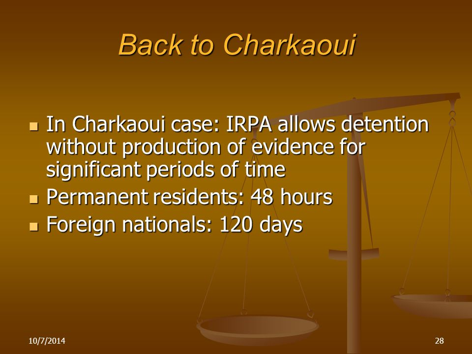 Back to Charkaoui In Charkaoui case: IRPA allows detention without production of evidence for significant periods of time In Charkaoui case: IRPA allows detention without production of evidence for significant periods of time Permanent residents: 48 hours Permanent residents: 48 hours Foreign nationals: 120 days Foreign nationals: 120 days 10/7/201428