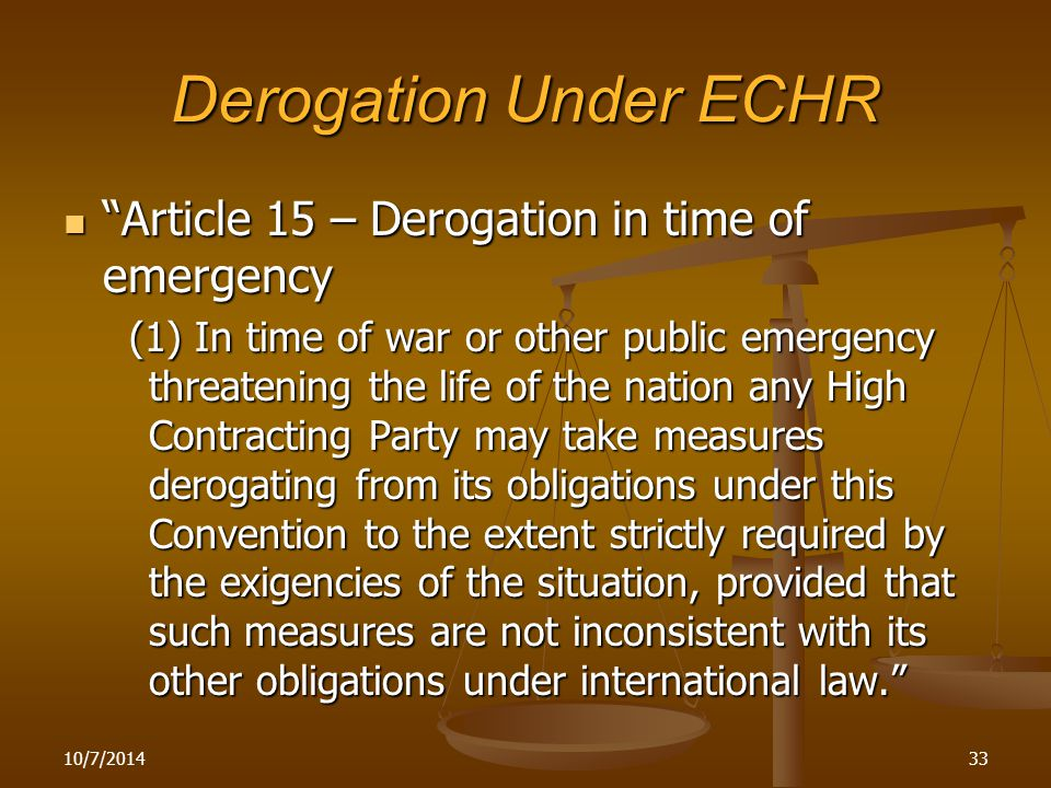 Derogation Under ECHR Article 15 – Derogation in time of emergency Article 15 – Derogation in time of emergency (1) In time of war or other public emergency threatening the life of the nation any High Contracting Party may take measures derogating from its obligations under this Convention to the extent strictly required by the exigencies of the situation, provided that such measures are not inconsistent with its other obligations under international law. (1) In time of war or other public emergency threatening the life of the nation any High Contracting Party may take measures derogating from its obligations under this Convention to the extent strictly required by the exigencies of the situation, provided that such measures are not inconsistent with its other obligations under international law. 10/7/201433
