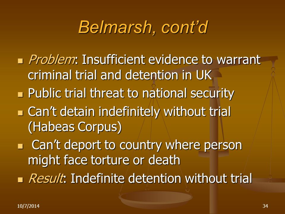 Belmarsh, cont'd Problem: Insufficient evidence to warrant criminal trial and detention in UK Problem: Insufficient evidence to warrant criminal trial and detention in UK Public trial threat to national security Public trial threat to national security Can't detain indefinitely without trial (Habeas Corpus) Can't detain indefinitely without trial (Habeas Corpus) Can't deport to country where person might face torture or death Can't deport to country where person might face torture or death Result: Indefinite detention without trial Result: Indefinite detention without trial 10/7/201434