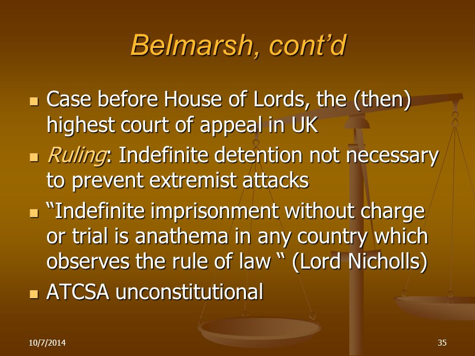 Belmarsh, cont'd Case before House of Lords, the (then) highest court of appeal in UK Case before House of Lords, the (then) highest court of appeal in UK Ruling: Indefinite detention not necessary to prevent extremist attacks Ruling: Indefinite detention not necessary to prevent extremist attacks Indefinite imprisonment without charge or trial is anathema in any country which observes the rule of law (Lord Nicholls) Indefinite imprisonment without charge or trial is anathema in any country which observes the rule of law (Lord Nicholls) ATCSA unconstitutional ATCSA unconstitutional 10/7/201435