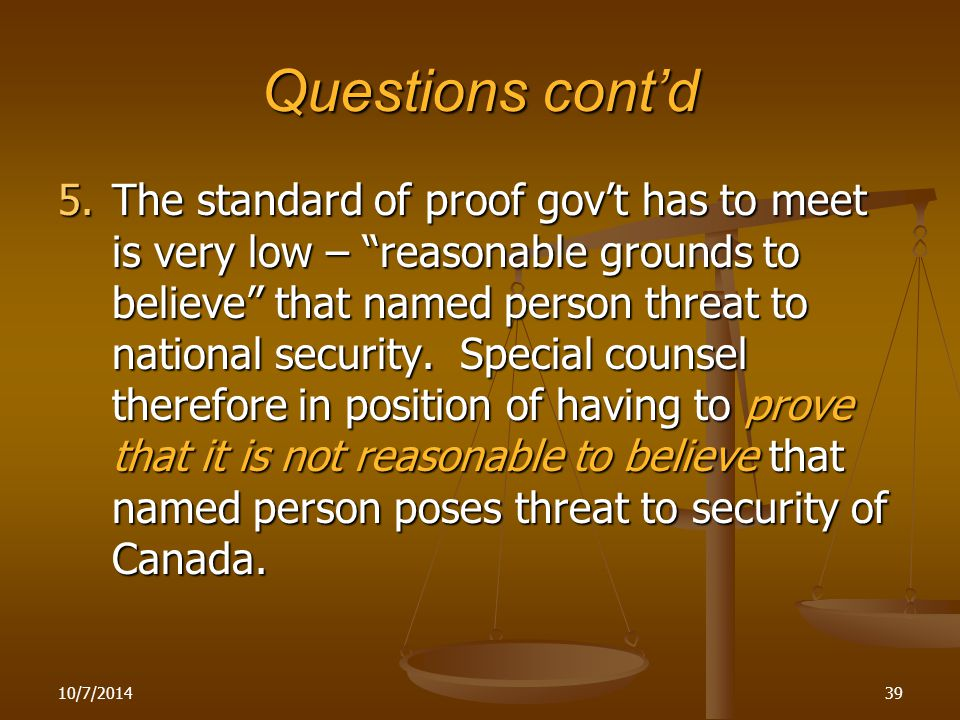 Questions cont'd 5.The standard of proof gov't has to meet is very low – reasonable grounds to believe that named person threat to national security.