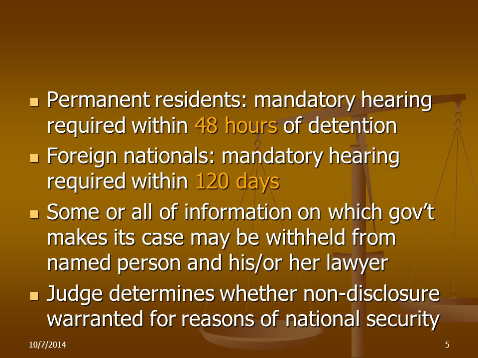 Permanent residents: mandatory hearing required within 48 hours of detention Permanent residents: mandatory hearing required within 48 hours of detention Foreign nationals: mandatory hearing required within 120 days Foreign nationals: mandatory hearing required within 120 days Some or all of information on which gov't makes its case may be withheld from named person and his/or her lawyer Some or all of information on which gov't makes its case may be withheld from named person and his/or her lawyer Judge determines whether non-disclosure warranted for reasons of national security Judge determines whether non-disclosure warranted for reasons of national security 10/7/20145