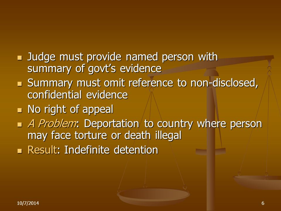 6 Judge must provide named person with summary of govt's evidence Judge must provide named person with summary of govt's evidence Summary must omit reference to non-disclosed, confidential evidence Summary must omit reference to non-disclosed, confidential evidence No right of appeal No right of appeal A Problem: Deportation to country where person may face torture or death illegal A Problem: Deportation to country where person may face torture or death illegal Result: Indefinite detention Result: Indefinite detention
