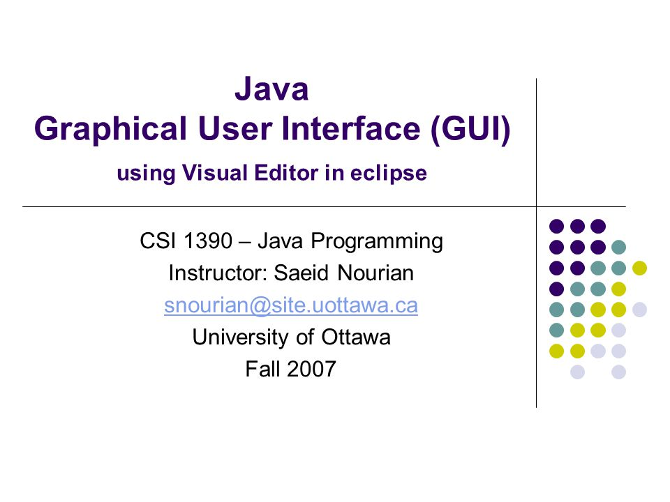 Java Graphical User Interface (GUI) using Visual Editor in eclipse CSI 1390 – Java Programming Instructor: Saeid Nourian snourian@site.uottawa.ca University of Ottawa Fall 2007