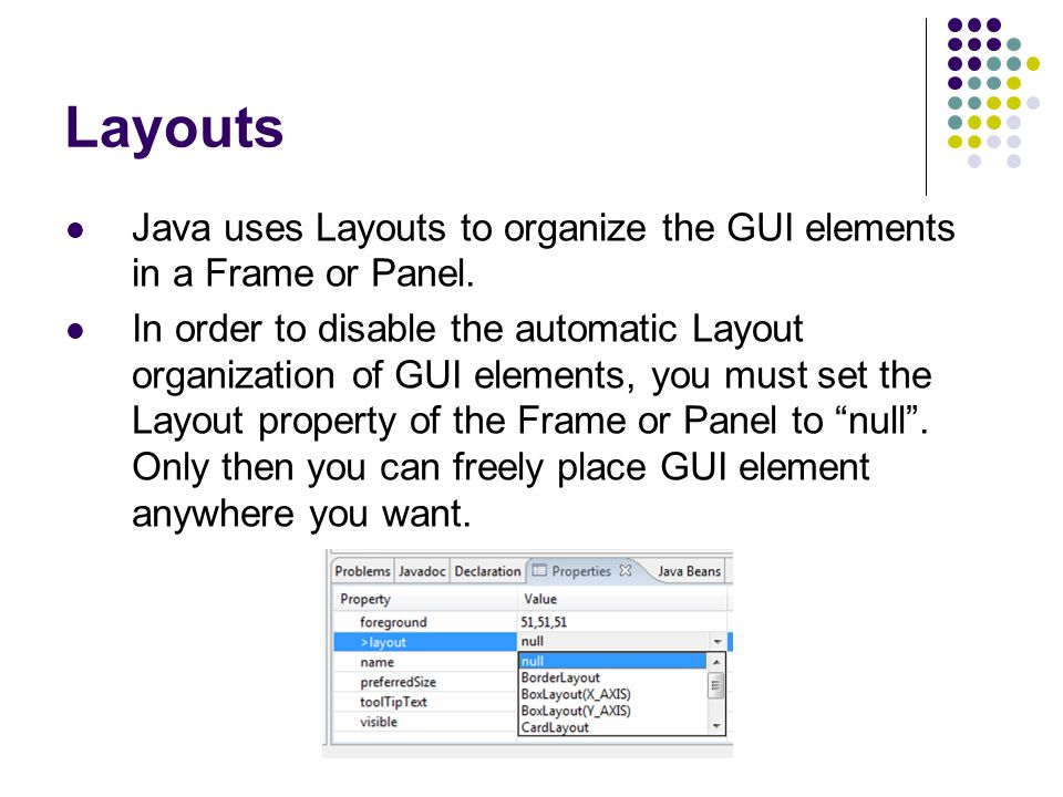 Layouts Java uses Layouts to organize the GUI elements in a Frame or Panel.
