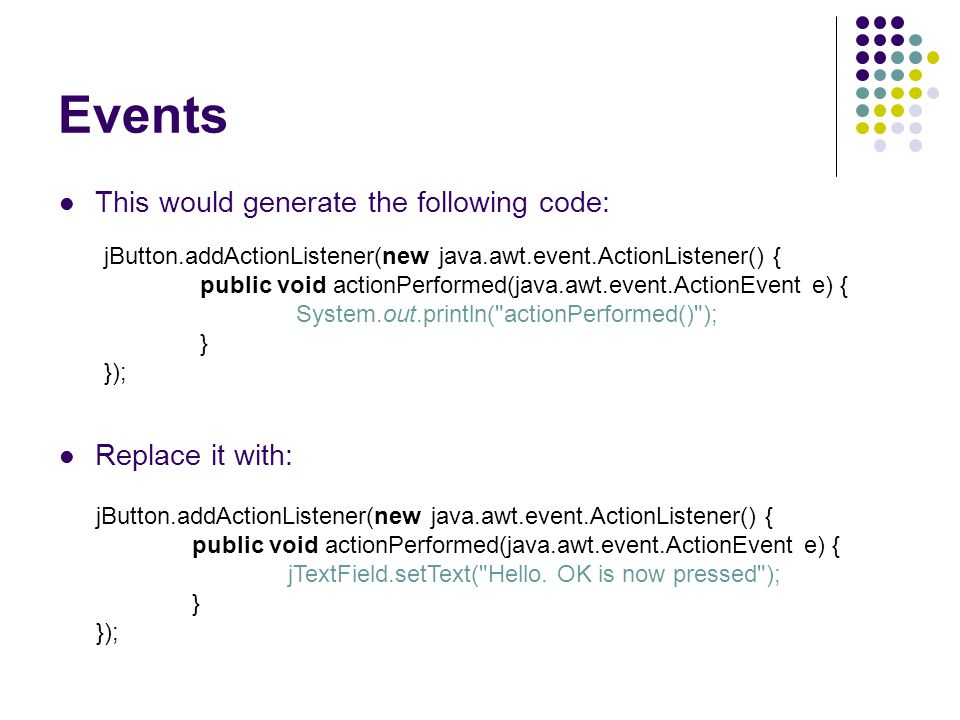 This would generate the following code: Replace it with: jButton.addActionListener(new java.awt.event.ActionListener() { public void actionPerformed(java.awt.event.ActionEvent e) { System.out.println( actionPerformed() ); } }); jButton.addActionListener(new java.awt.event.ActionListener() { public void actionPerformed(java.awt.event.ActionEvent e) { jTextField.setText( Hello.