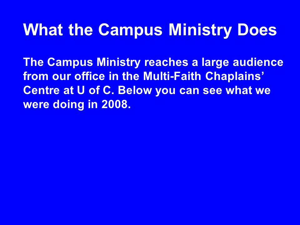What the Campus Ministry Does The Campus Ministry reaches a large audience from our office in the Multi-Faith Chaplains' Centre at U of C.