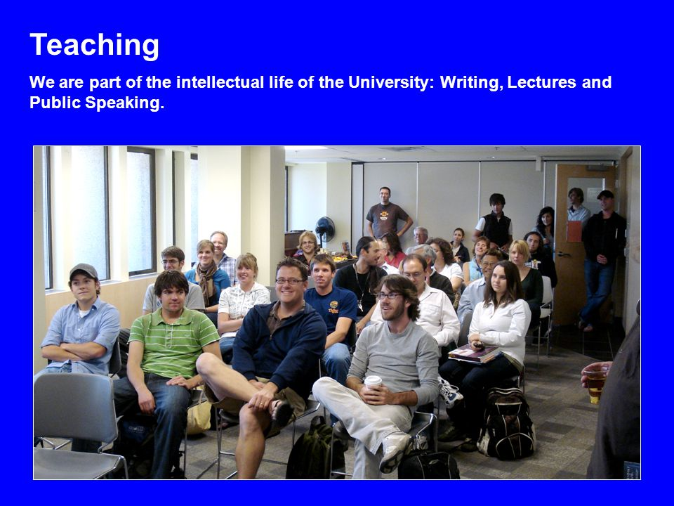 Teaching We are part of the intellectual life of the University: Writing, Lectures and Public Speaking.