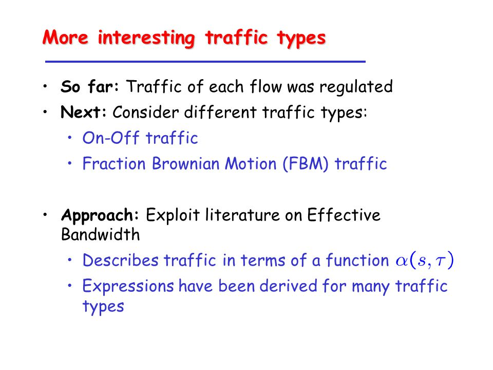 More interesting traffic types So far: Traffic of each flow was regulated Next: Consider different traffic types: On-Off traffic Fraction Brownian Motion (FBM) traffic Approach: Exploit literature on Effective Bandwidth Describes traffic in terms of a function Expressions have been derived for many traffic types