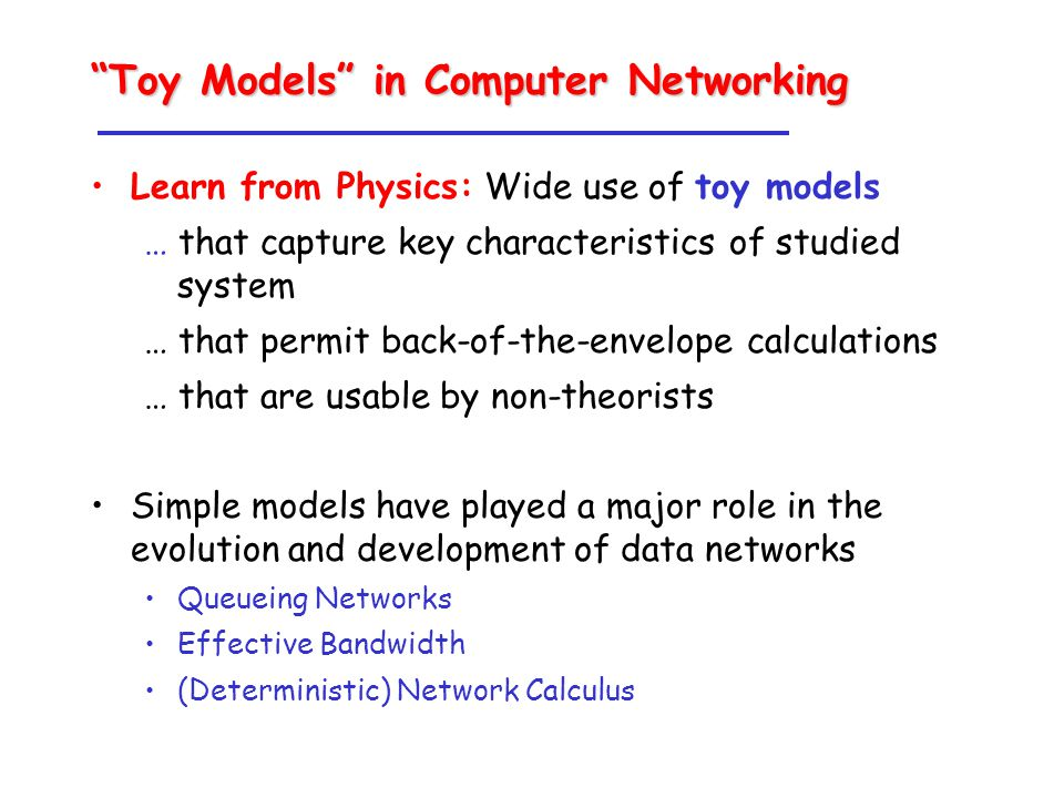 Toy Models in Computer Networking Learn from Physics: Wide use of toy models … that capture key characteristics of studied system … that permit back-of-the-envelope calculations … that are usable by non-theorists Simple models have played a major role in the evolution and development of data networks Queueing Networks Effective Bandwidth (Deterministic) Network Calculus