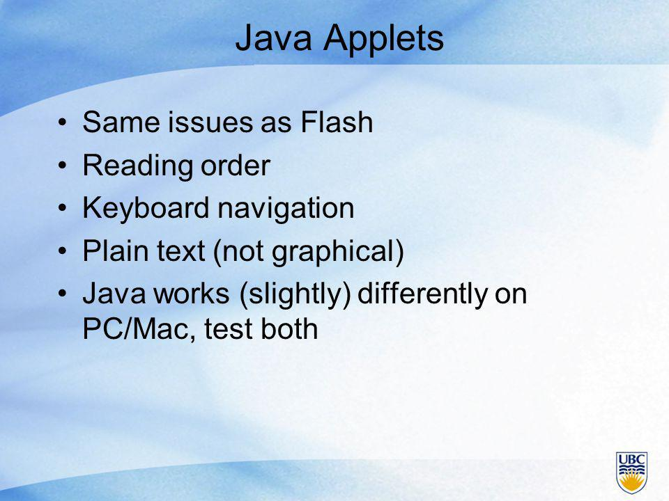 Java Applets Same issues as Flash Reading order Keyboard navigation Plain text (not graphical) Java works (slightly) differently on PC/Mac, test both