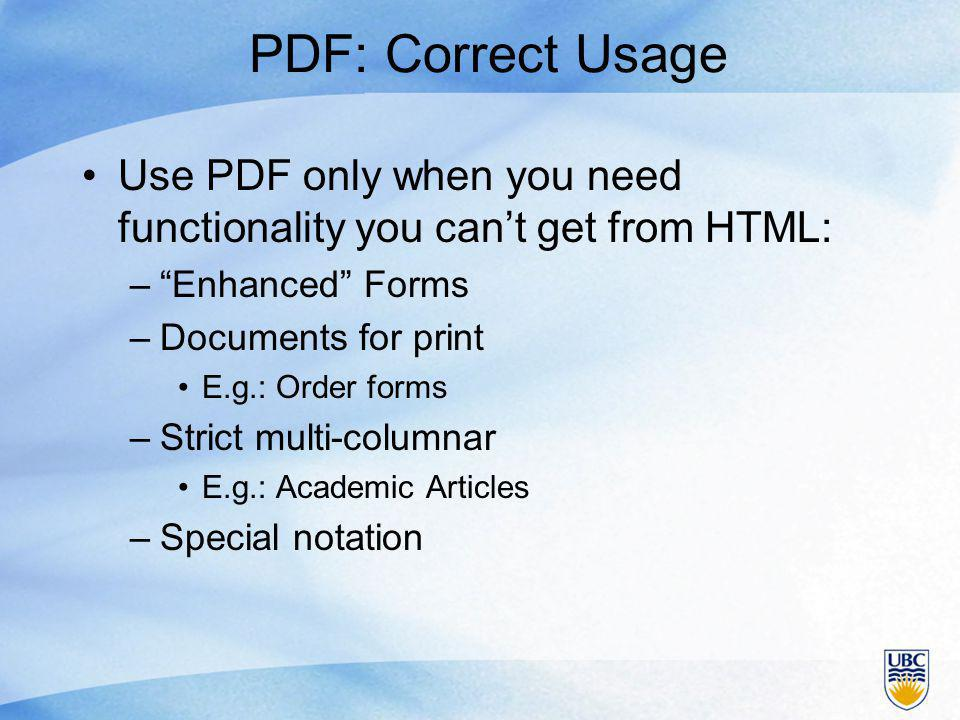 PDF: Correct Usage Use PDF only when you need functionality you can't get from HTML: – Enhanced Forms –Documents for print E.g.: Order forms –Strict multi-columnar E.g.: Academic Articles –Special notation