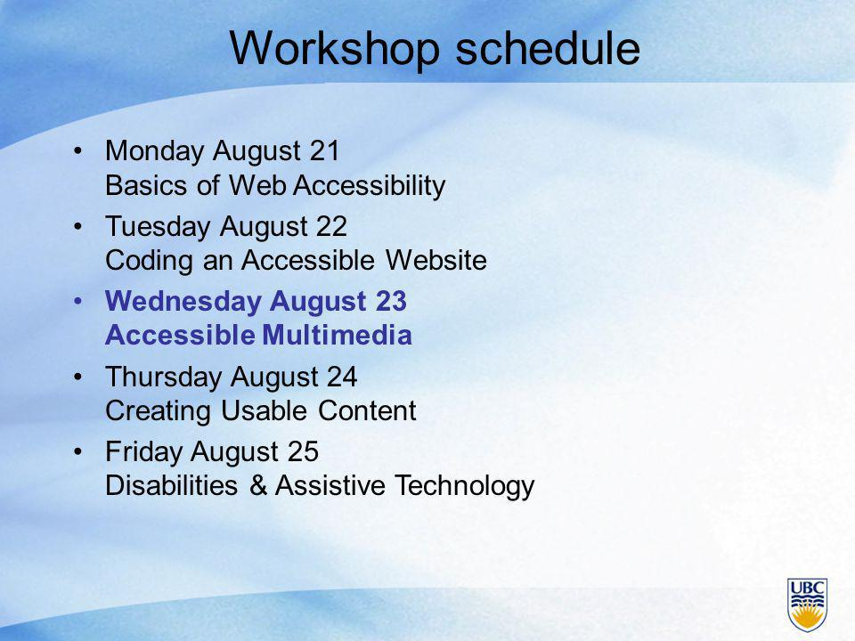 Workshop schedule Monday August 21 Basics of Web Accessibility Tuesday August 22 Coding an Accessible Website Wednesday August 23 Accessible Multimedia Thursday August 24 Creating Usable Content Friday August 25 Disabilities & Assistive Technology
