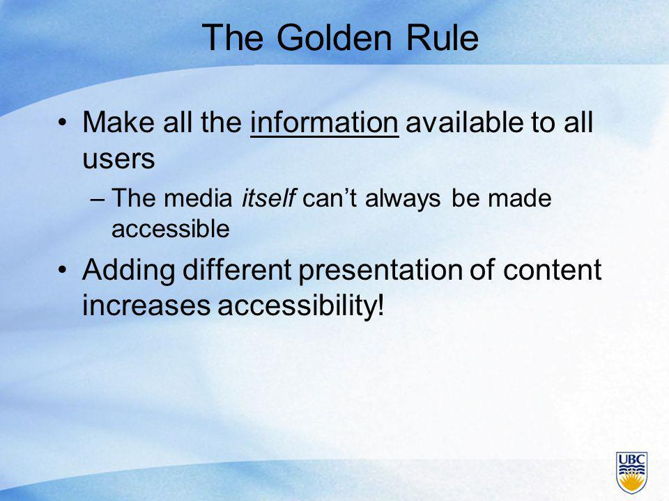 The Golden Rule Make all the information available to all users –The media itself can't always be made accessible Adding different presentation of content increases accessibility!