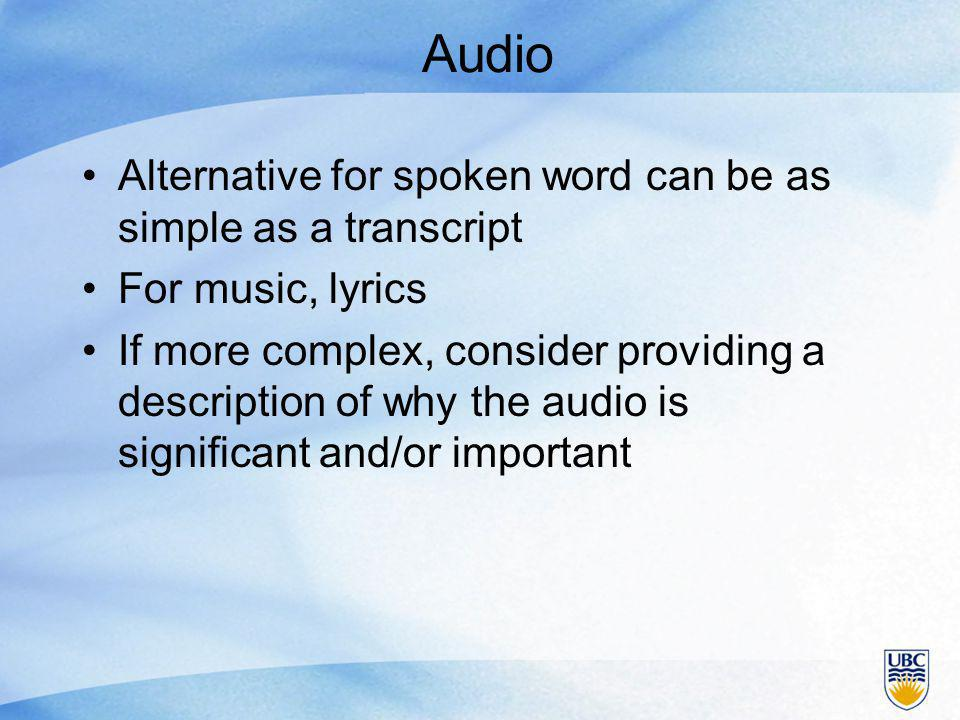 Audio Alternative for spoken word can be as simple as a transcript For music, lyrics If more complex, consider providing a description of why the audio is significant and/or important