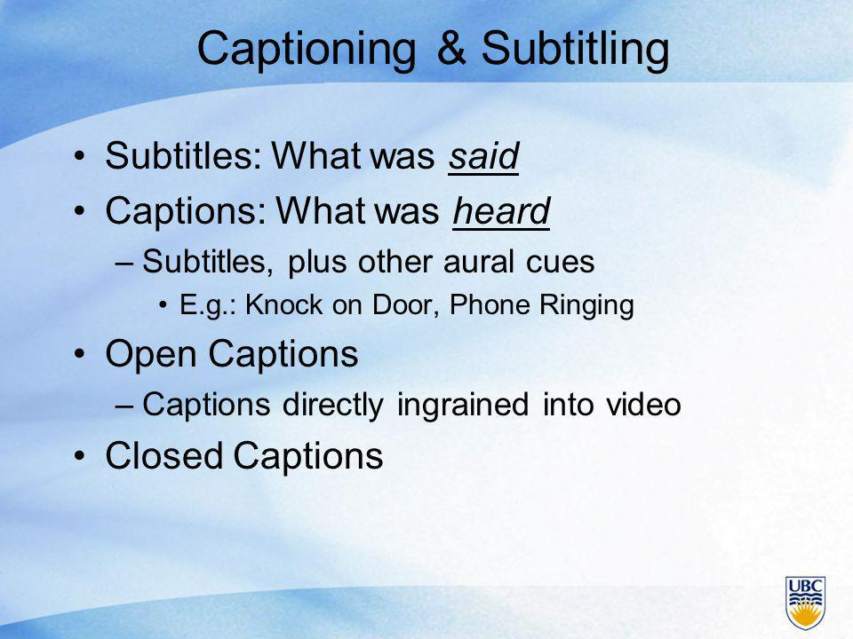 Captioning & Subtitling Subtitles: What was said Captions: What was heard –Subtitles, plus other aural cues E.g.: Knock on Door, Phone Ringing Open Captions –Captions directly ingrained into video Closed Captions