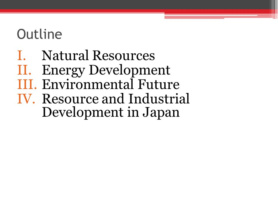 Outline I.Natural Resources II.Energy Development III.Environmental Future IV.Resource and Industrial Development in Japan