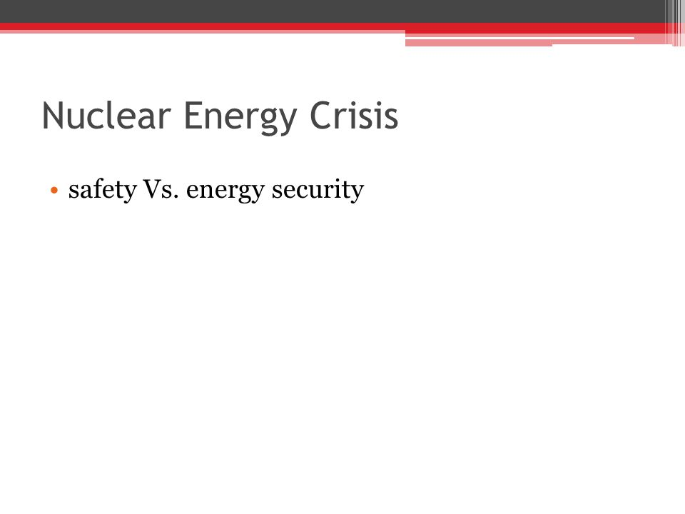 Nuclear Energy Crisis safety Vs. energy security