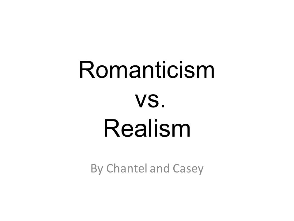 Romanticism vs. Realism By Chantel and Casey